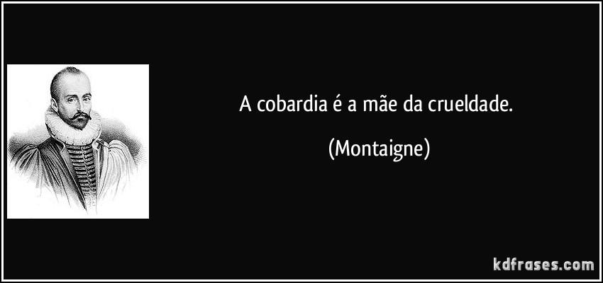 frase-a-cobardia-e-a-mae-da-crueldade-montaigne-150902