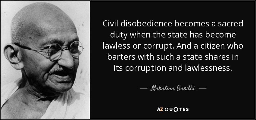 A desobediência civil torna-se um dever sagrado perante um Estado ilegal ou corrupto. E o cidadão que compactua com tal Estado participa nessa corrupção e ilegalidade.