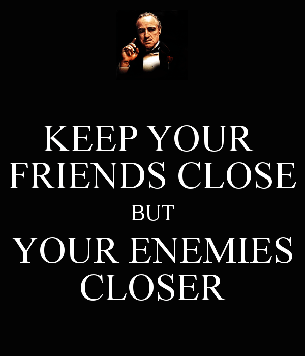 797538259-keep-your-friends-close-but-your-enemies-closer-3
